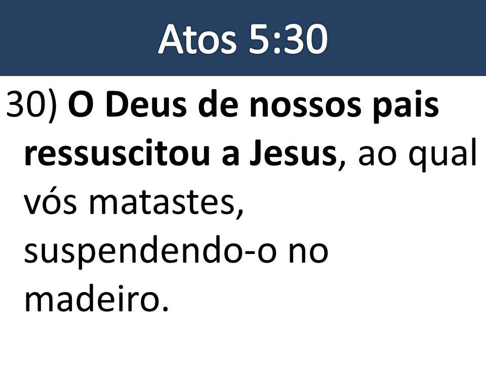 Atos 5:30 30) O Deus de nossos pais ressuscitou a Jesus, ao qual vós matastes, suspendendo-o no madeiro.
