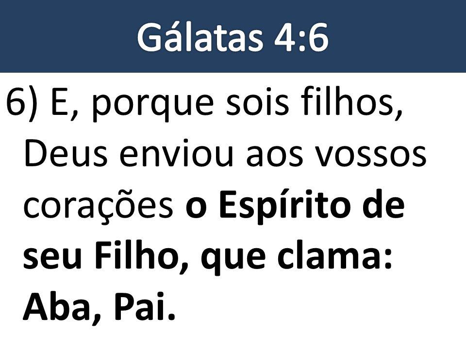 Gálatas 4:6 6) E, porque sois filhos, Deus enviou aos vossos corações o Espírito de seu Filho, que clama: Aba, Pai.