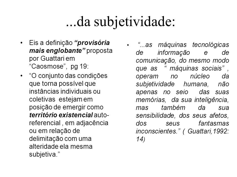 ...da subjetividade: Eis a definição provisória mais englobante proposta por Guattari em Caosmose , pg 19: