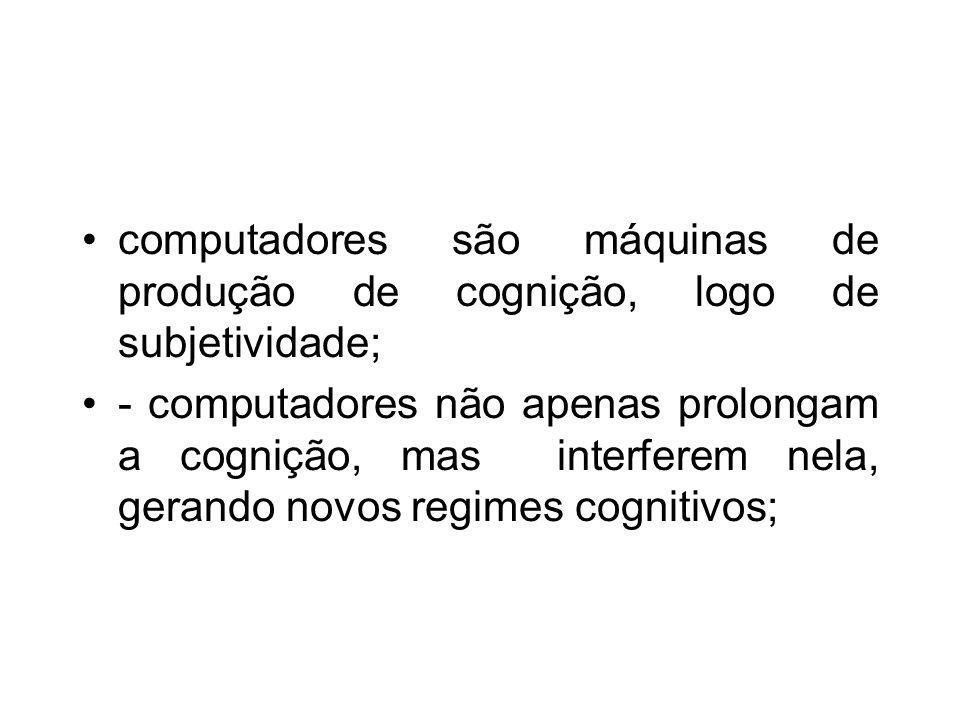 computadores são máquinas de produção de cognição, logo de subjetividade;