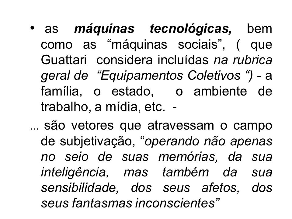 as máquinas tecnológicas, bem como as máquinas sociais , ( que Guattari considera incluídas na rubrica geral de Equipamentos Coletivos ) - a família, o estado, o ambiente de trabalho, a mídia, etc. -