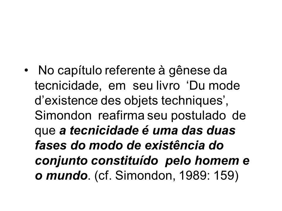 No capítulo referente à gênese da tecnicidade, em seu livro 'Du mode d'existence des objets techniques', Simondon reafirma seu postulado de que a tecnicidade é uma das duas fases do modo de existência do conjunto constituído pelo homem e o mundo.