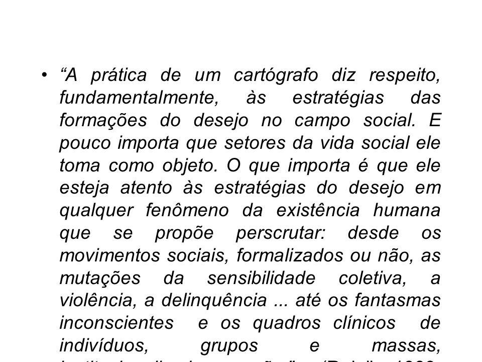 A prática de um cartógrafo diz respeito, fundamentalmente, às estratégias das formações do desejo no campo social.