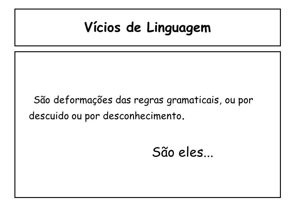 Vícios de Linguagem São deformações das regras gramaticais, ou por descuido ou por desconhecimento.