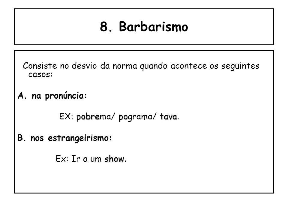 8. Barbarismo Consiste no desvio da norma quando acontece os seguintes casos: na pronúncia: EX: pobrema/ pograma/ tava.
