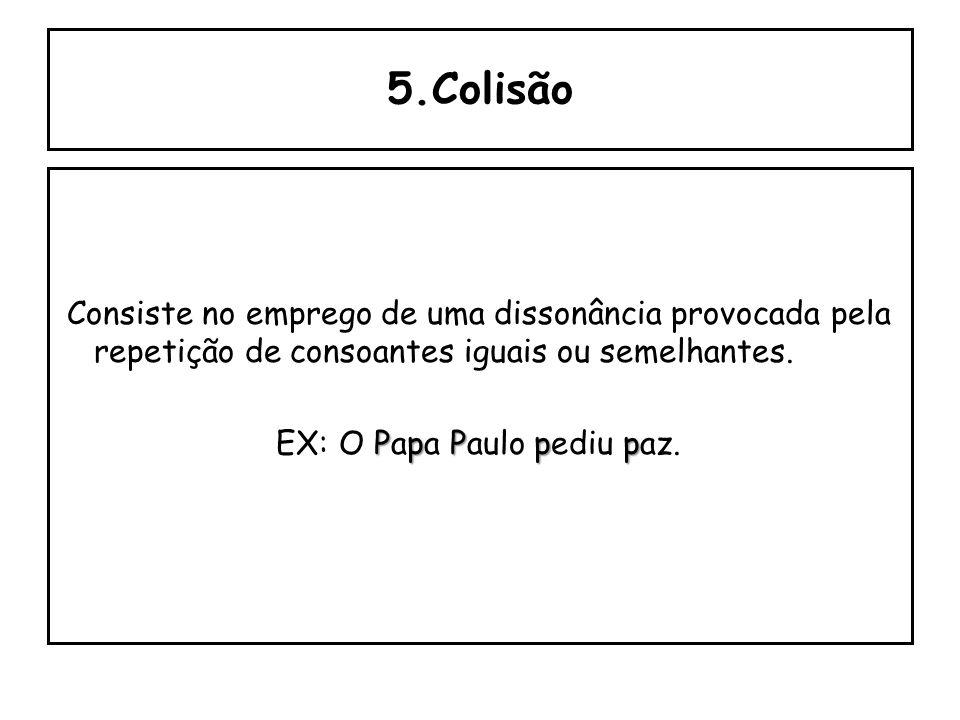 5.Colisão Consiste no emprego de uma dissonância provocada pela repetição de consoantes iguais ou semelhantes.