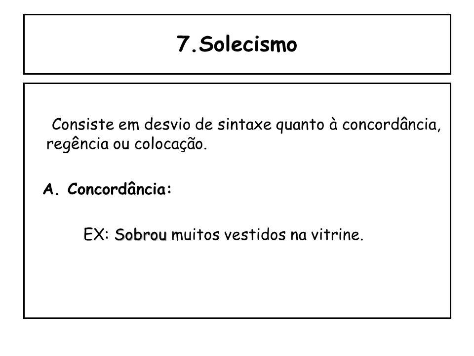 7.Solecismo Consiste em desvio de sintaxe quanto à concordância, regência ou colocação.