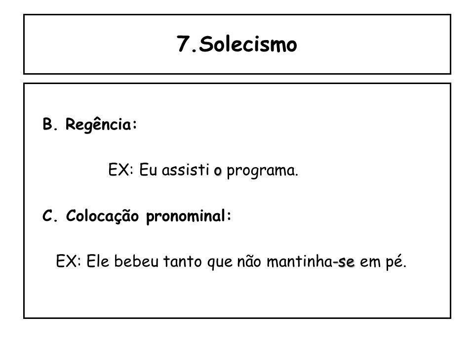 7.Solecismo B. Regência: EX: Eu assisti o programa.