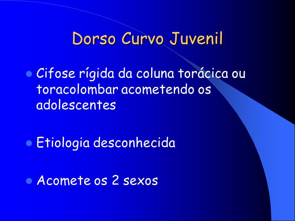 Dorso Curvo Juvenil Cifose rígida da coluna torácica ou toracolombar acometendo os adolescentes. Etiologia desconhecida.