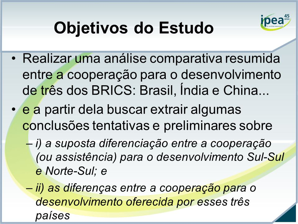 Objetivos do Estudo Realizar uma análise comparativa resumida entre a cooperação para o desenvolvimento de três dos BRICS: Brasil, Índia e China...