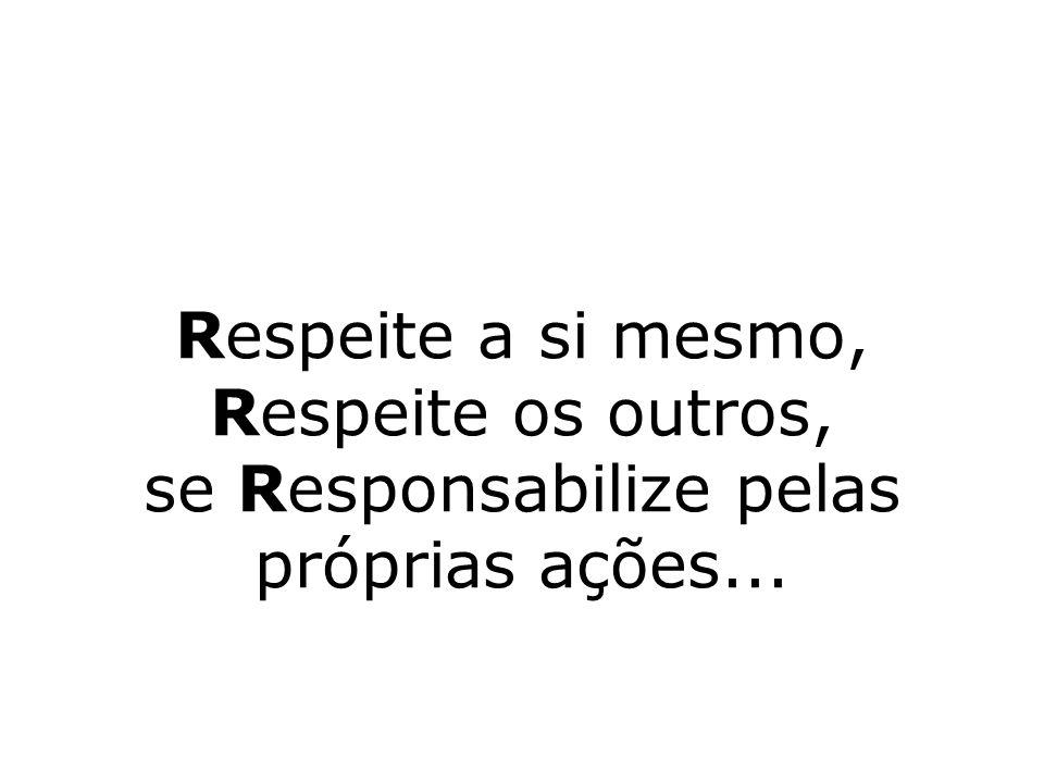Respeite a si mesmo, Respeite os outros, se Responsabilize pelas próprias ações...