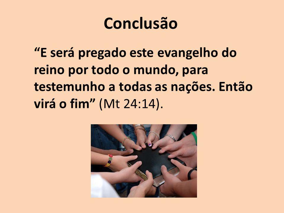 Conclusão E será pregado este evangelho do reino por todo o mundo, para testemunho a todas as nações.