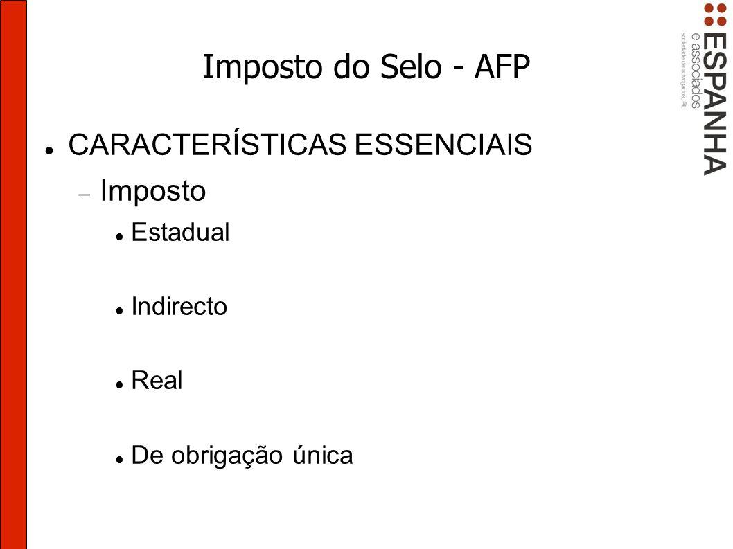 Imposto do Selo - AFP CARACTERÍSTICAS ESSENCIAIS Imposto Estadual