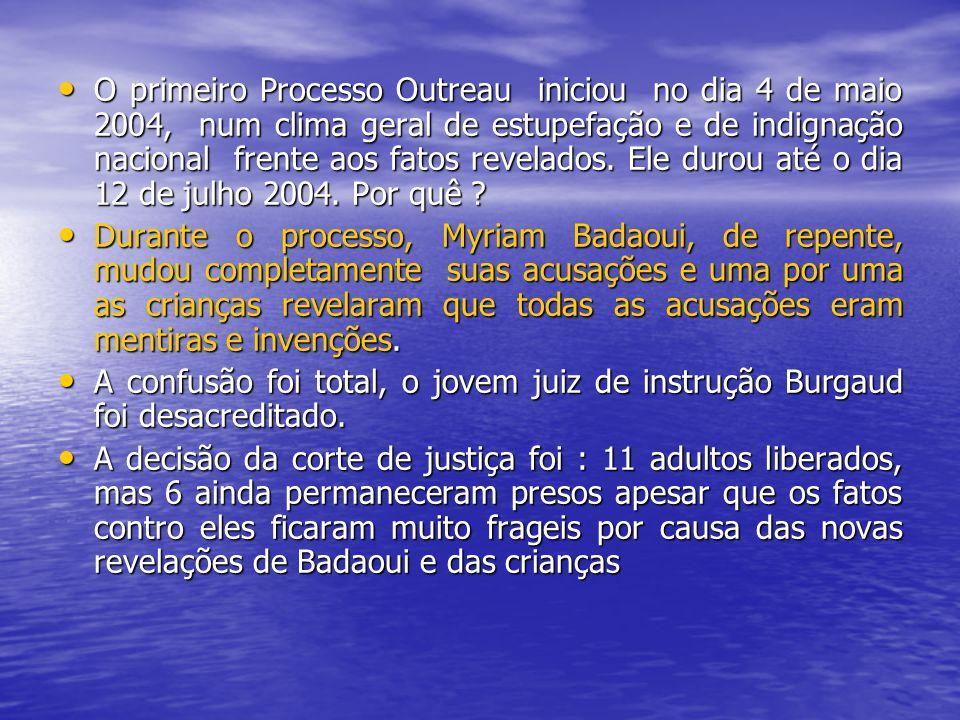 O primeiro Processo Outreau iniciou no dia 4 de maio 2004, num clima geral de estupefação e de indignação nacional frente aos fatos revelados. Ele durou até o dia 12 de julho 2004. Por quê