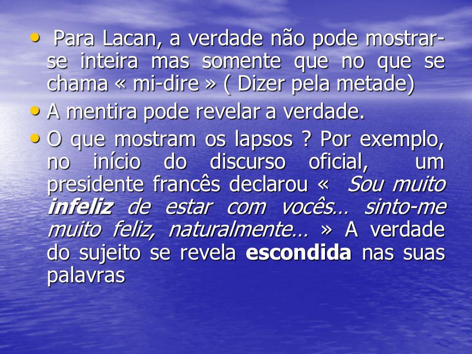 Para Lacan, a verdade não pode mostrar-se inteira mas somente que no que se chama « mi-dire » ( Dizer pela metade)