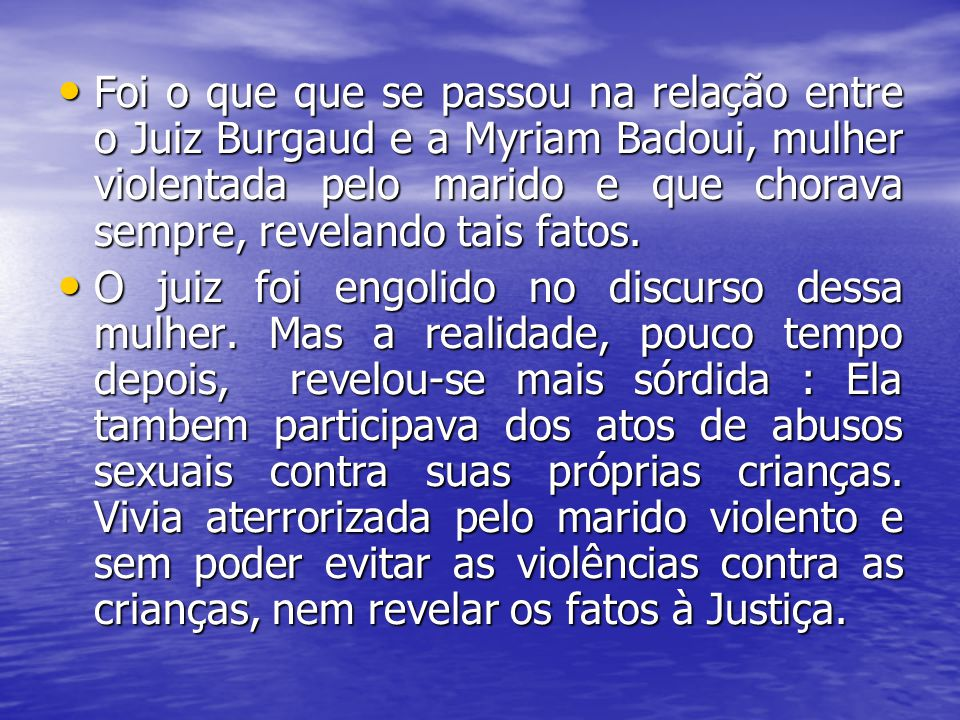 Foi o que que se passou na relação entre o Juiz Burgaud e a Myriam Badoui, mulher violentada pelo marido e que chorava sempre, revelando tais fatos.