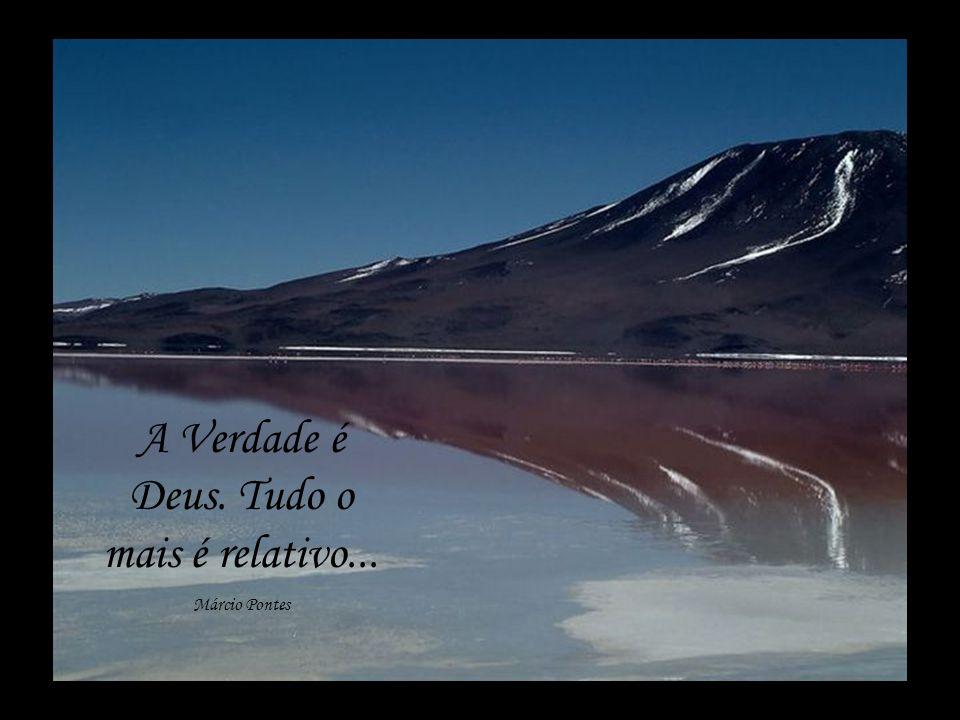 A Verdade é Deus. Tudo o mais é relativo...