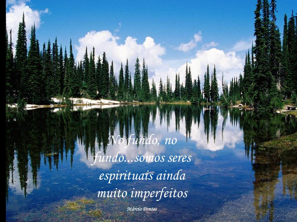 No fundo, no fundo...somos seres espirituais ainda muito imperfeitos