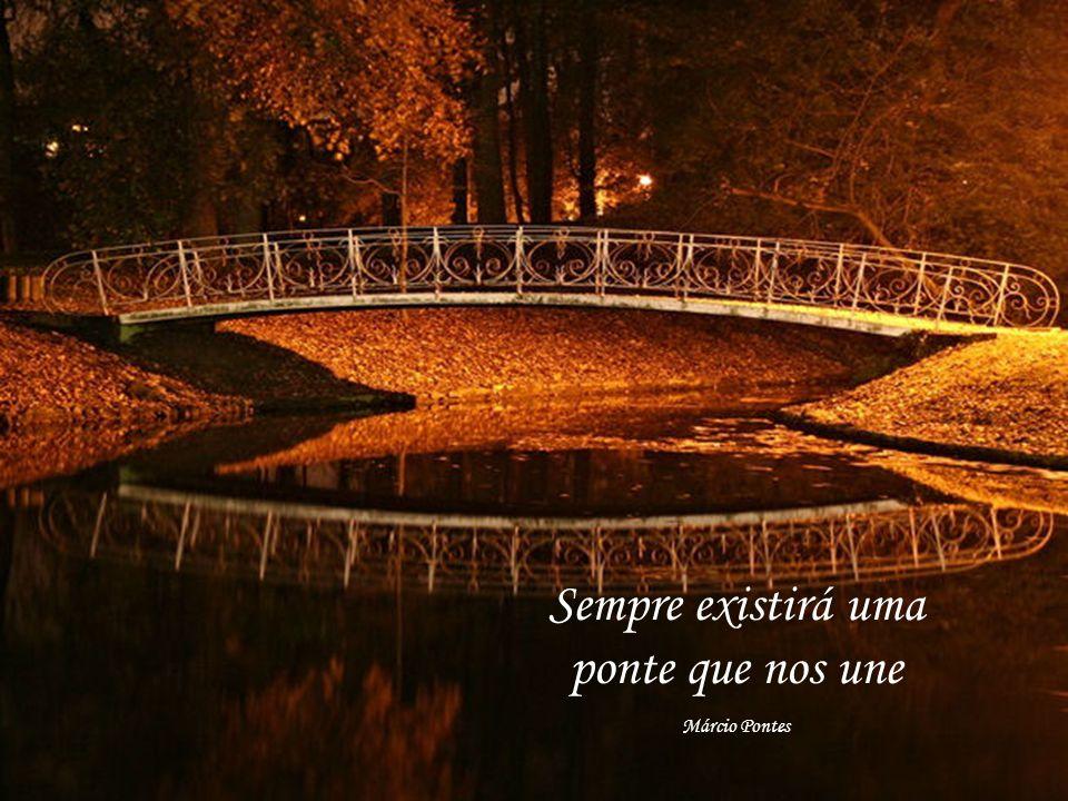 Sempre existirá uma ponte que nos une