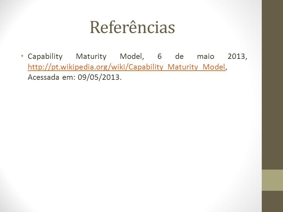 Referências Capability Maturity Model, 6 de maio 2013, http://pt.wikipedia.org/wiki/Capability_Maturity_Model, Acessada em: 09/05/2013.