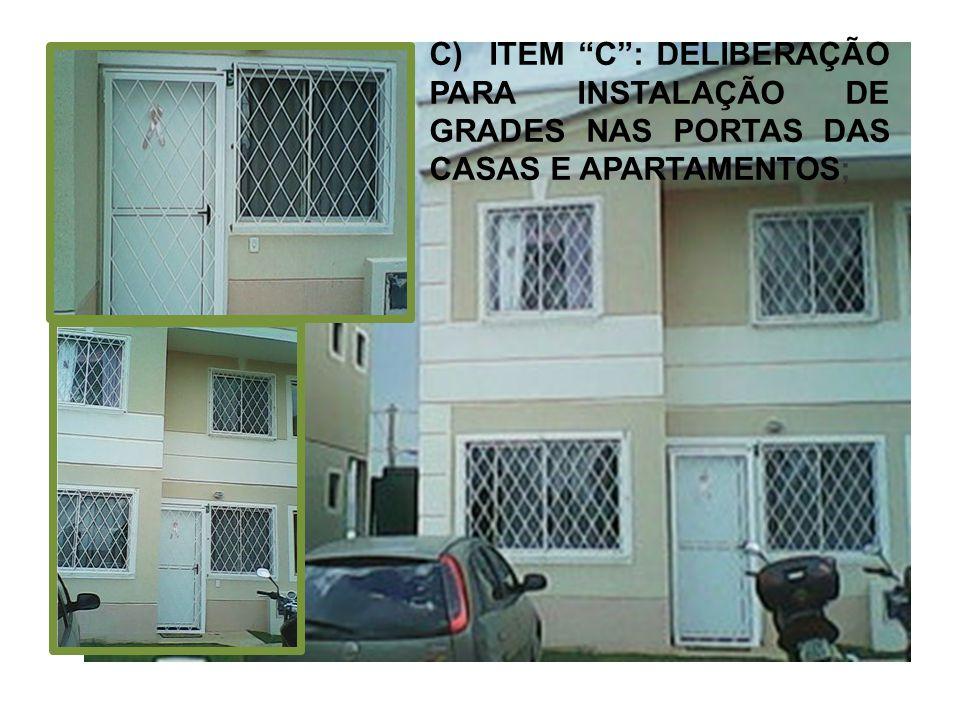 C) ITEM C : DELIBERAÇÃO PARA INSTALAÇÃO DE GRADES NAS PORTAS DAS CASAS E APARTAMENTOS;