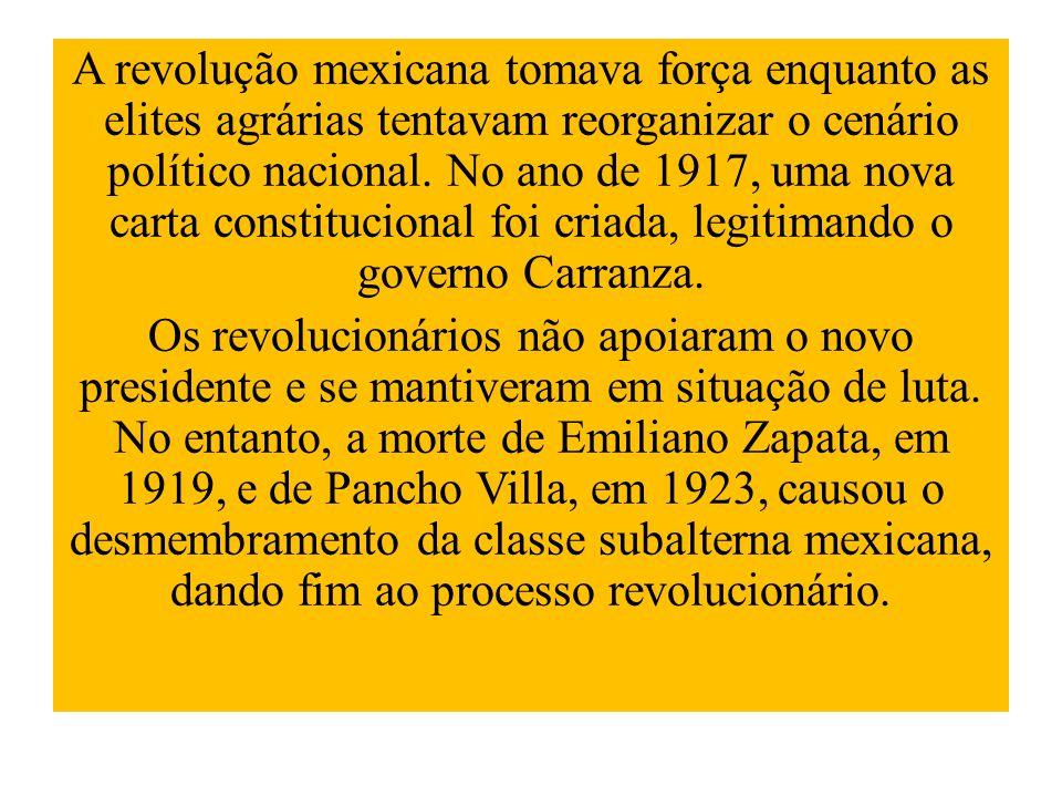 A revolução mexicana tomava força enquanto as elites agrárias tentavam reorganizar o cenário político nacional. No ano de 1917, uma nova carta constitucional foi criada, legitimando o governo Carranza.