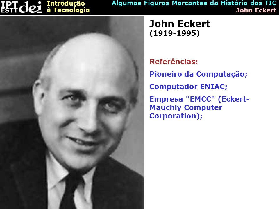 John Eckert (1919-1995) Referências: Pioneiro da Computação;