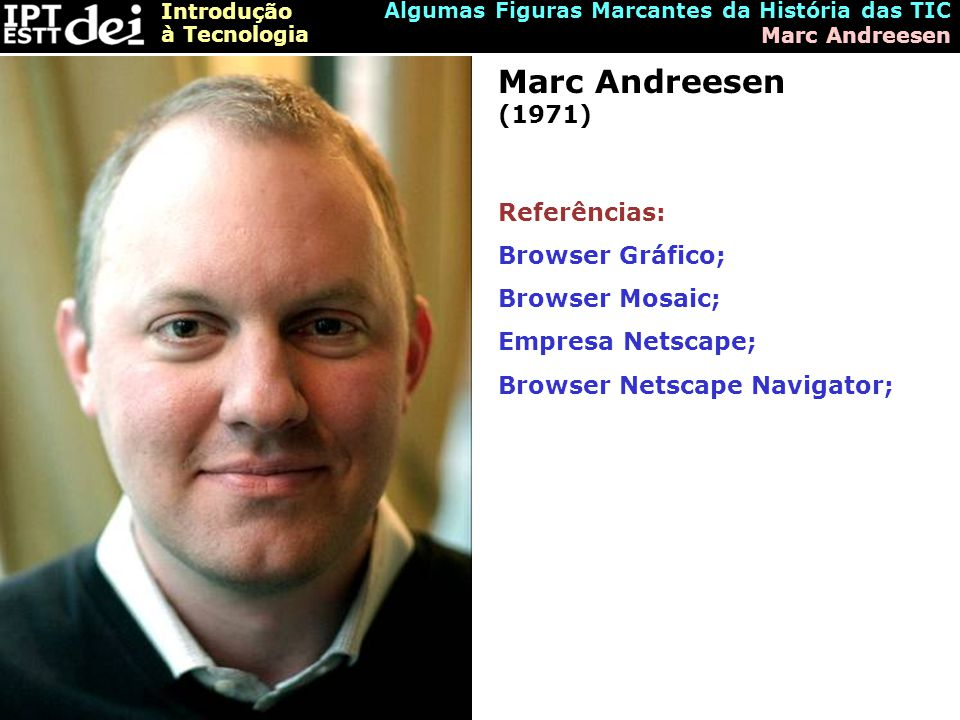 Marc Andreesen (1971) Referências: Browser Gráfico; Browser Mosaic;