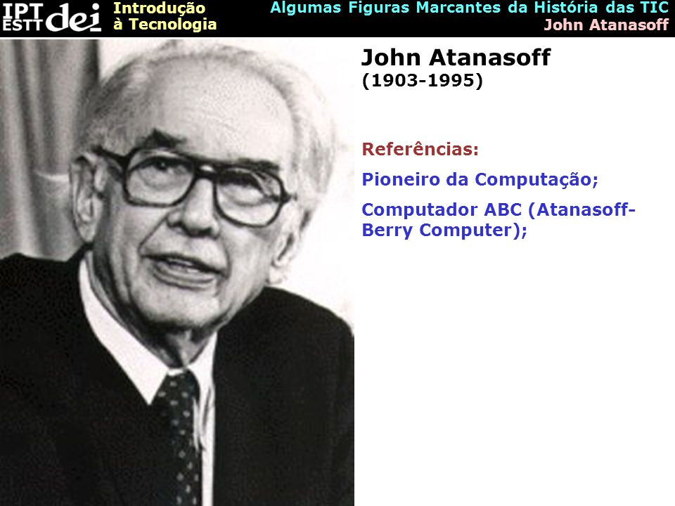 John Atanasoff (1903-1995) Referências: Pioneiro da Computação;