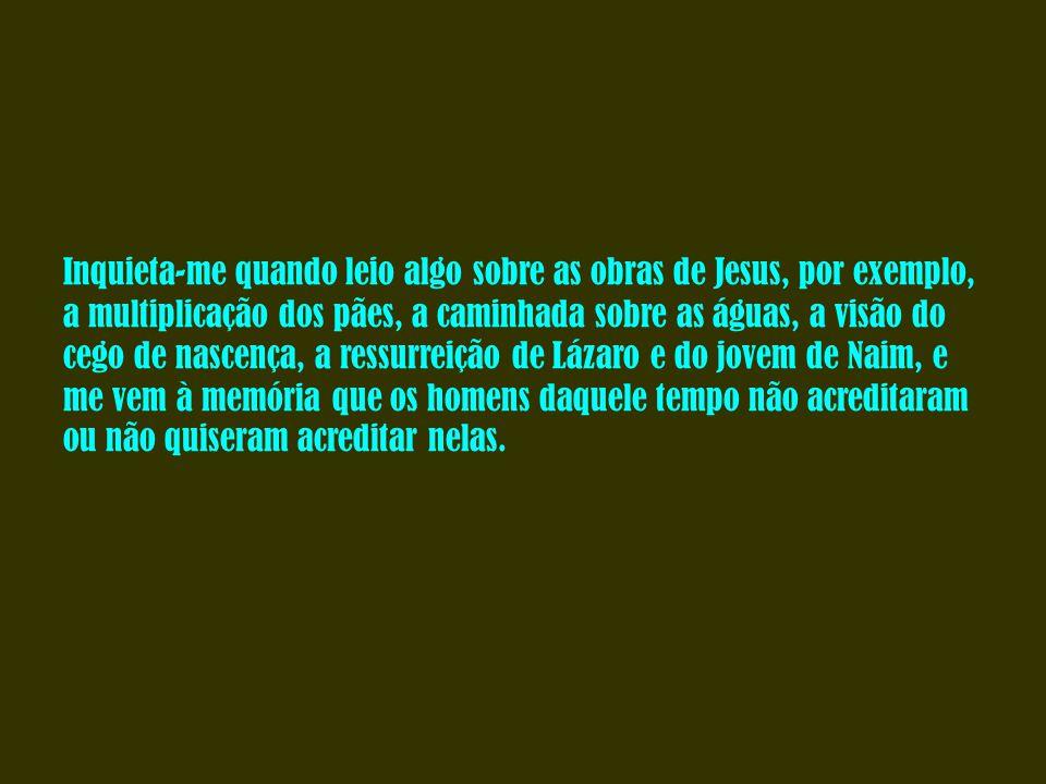 Inquieta-me quando leio algo sobre as obras de Jesus, por exemplo, a multiplicação dos pães, a caminhada sobre as águas, a visão do cego de nascença, a ressurreição de Lázaro e do jovem de Naim, e me vem à memória que os homens daquele tempo não acreditaram ou não quiseram acreditar nelas.