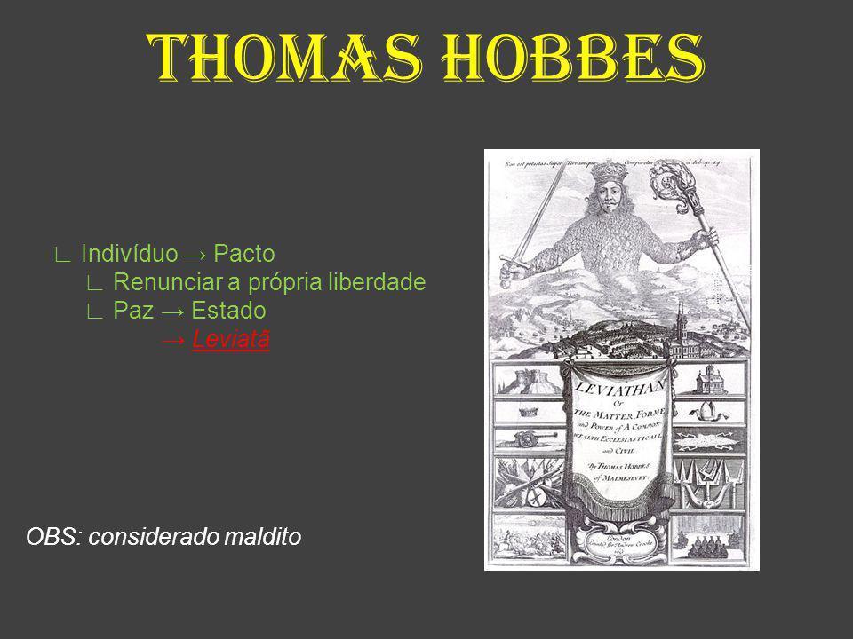THOMAS HOBBES ∟ Indivíduo → Pacto ∟ Renunciar a própria liberdade ∟ Paz → Estado → Leviatã OBS: considerado maldito