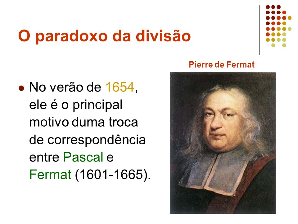O paradoxo da divisão No verão de 1654, ele é o principal motivo duma troca de correspondência entre Pascal e Fermat (1601-1665).