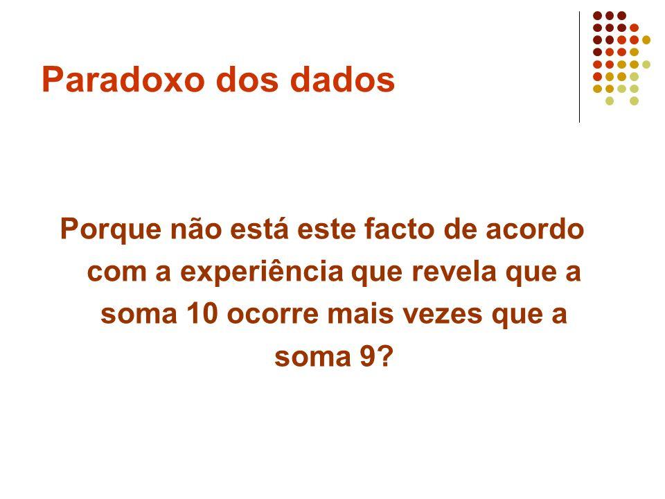 Paradoxo dos dados Porque não está este facto de acordo com a experiência que revela que a soma 10 ocorre mais vezes que a soma 9