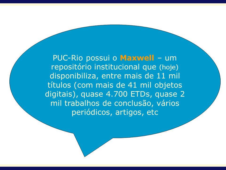 PUC-Rio possui o Maxwell – um repositório institucional que (hoje) disponibiliza, entre mais de 11 mil títulos (com mais de 41 mil objetos digitais), quase 4.700 ETDs, quase 2 mil trabalhos de conclusão, vários periódicos, artigos, etc