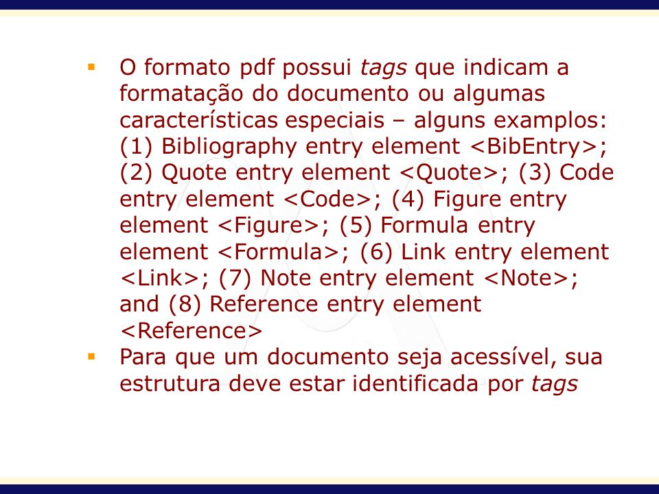 O formato pdf possui tags que indicam a formatação do documento ou algumas características especiais – alguns examplos: (1) Bibliography entry element <BibEntry>; (2) Quote entry element <Quote>; (3) Code entry element <Code>; (4) Figure entry element <Figure>; (5) Formula entry element <Formula>; (6) Link entry element <Link>; (7) Note entry element <Note>; and (8) Reference entry element <Reference>