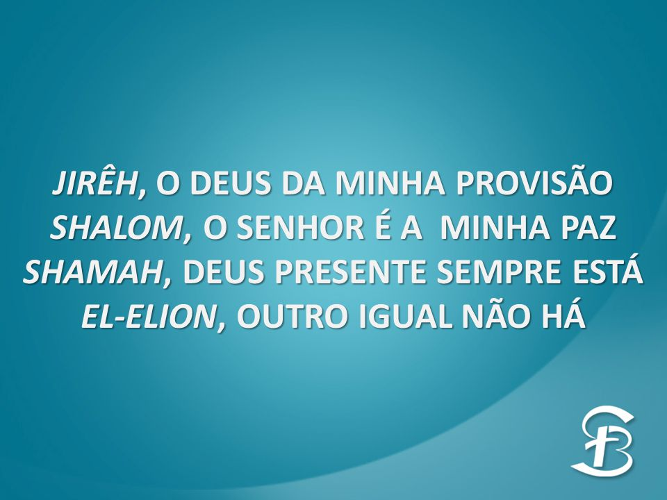 JIRÊH, O DEUS DA MINHA PROVISÃO SHALOM, O SENHOR É A MINHA PAZ