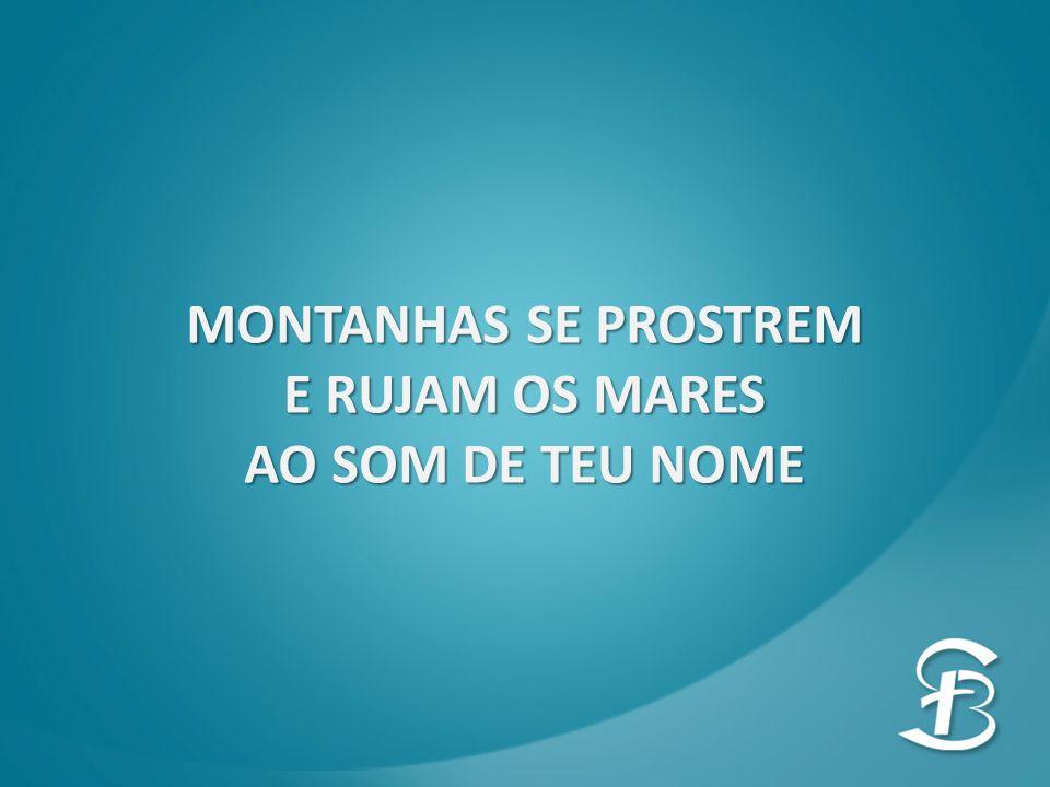MONTANHAS SE PROSTREM E RUJAM OS MARES AO SOM DE TEU NOME