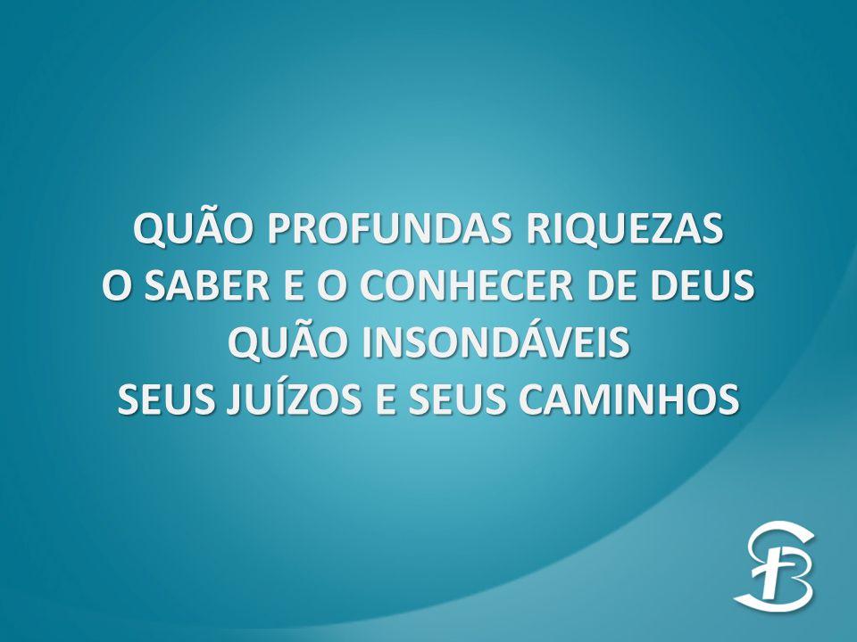 QUÃO PROFUNDAS RIQUEZAS O SABER E O CONHECER DE DEUS QUÃO INSONDÁVEIS