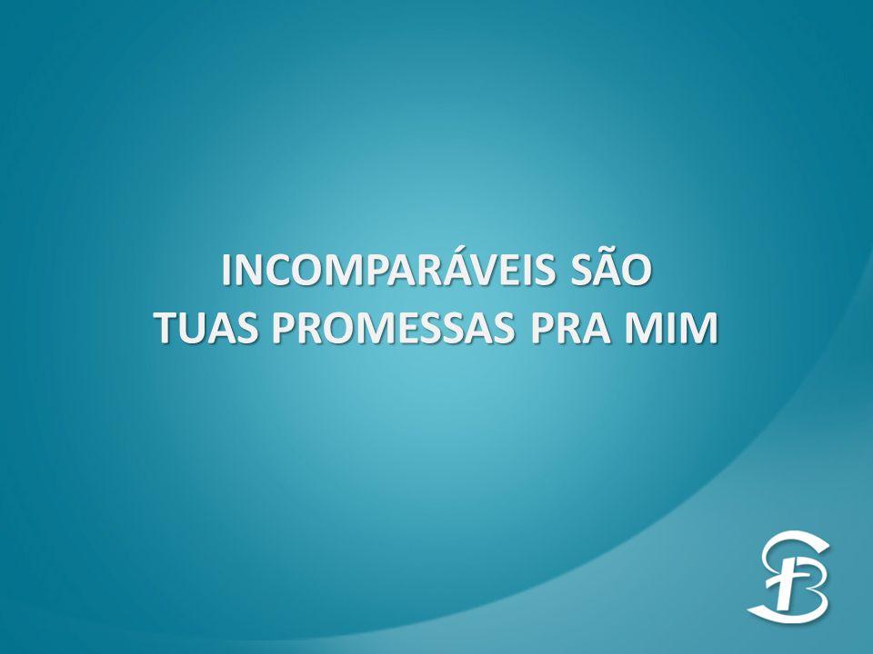 INCOMPARÁVEIS SÃO TUAS PROMESSAS PRA MIM