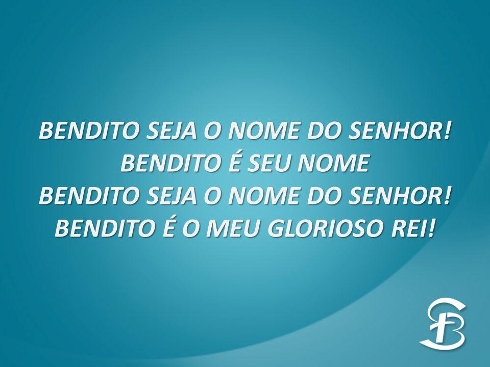 BENDITO SEJA O NOME DO SENHOR! BENDITO É O MEU GLORIOSO REI!