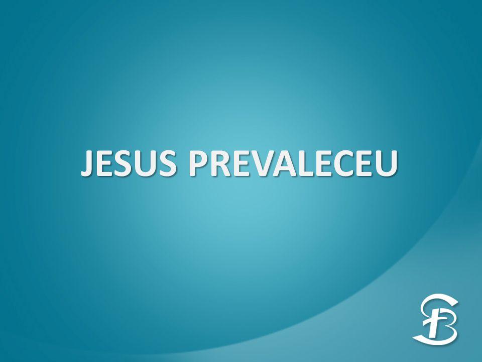 JESUS PREVALECEU