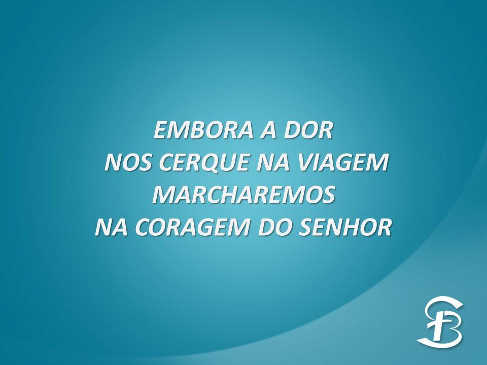 EMBORA A DOR NOS CERQUE NA VIAGEM MARCHAREMOS NA CORAGEM DO SENHOR