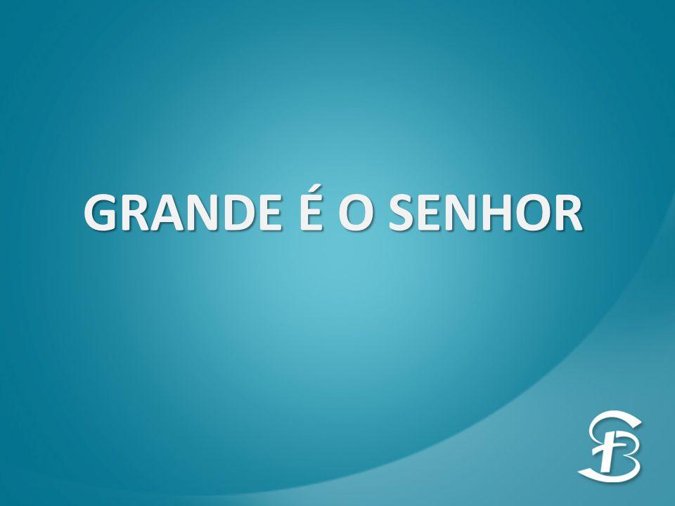 GRANDE É O SENHOR