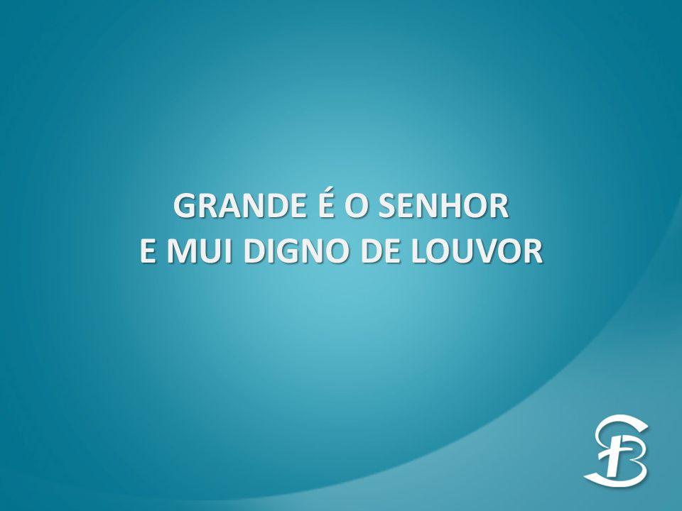 GRANDE É O SENHOR E MUI DIGNO DE LOUVOR