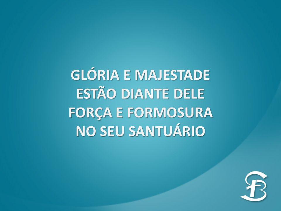 GLÓRIA E MAJESTADE ESTÃO DIANTE DELE FORÇA E FORMOSURA NO SEU SANTUÁRIO