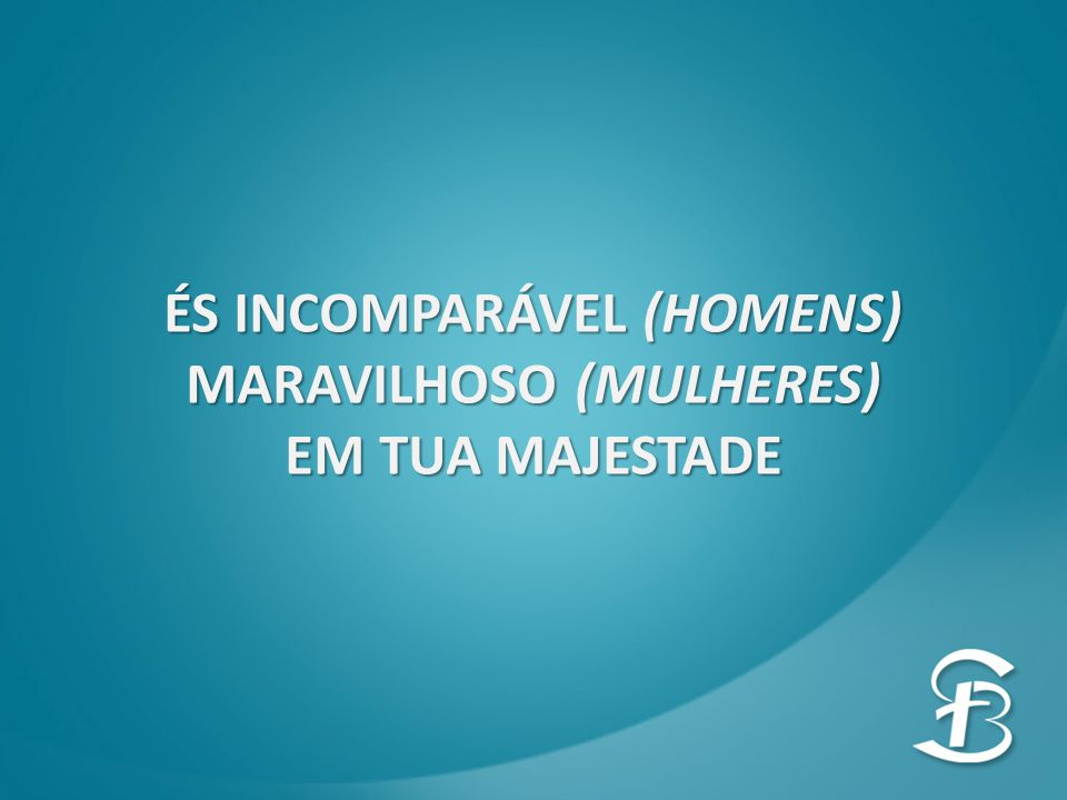 ÉS INCOMPARÁVEL (HOMENS) MARAVILHOSO (MULHERES)