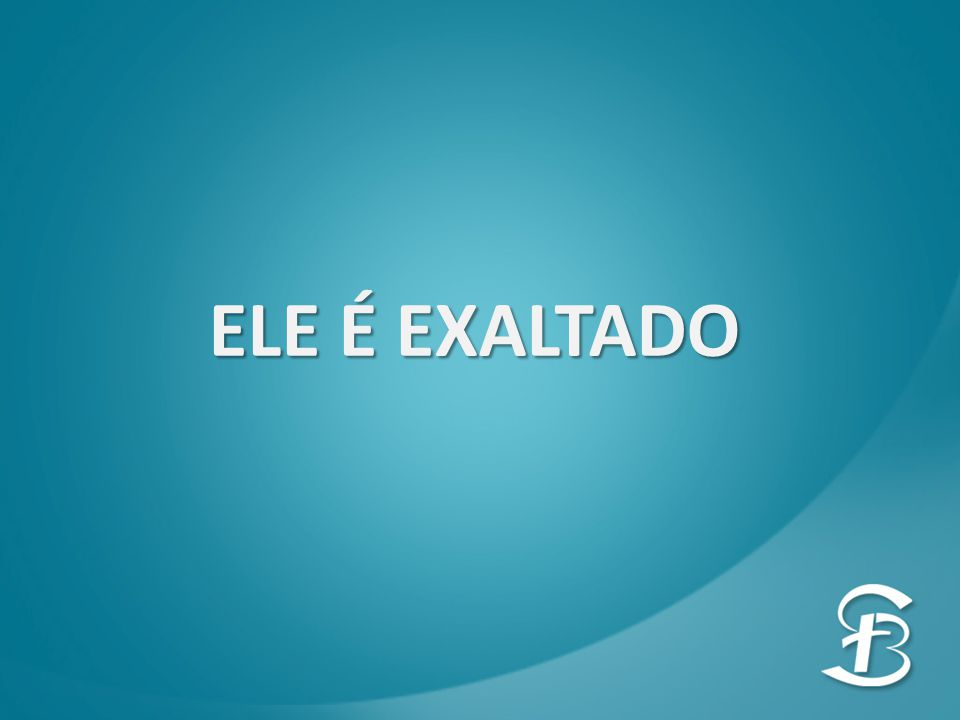 ELE É EXALTADO