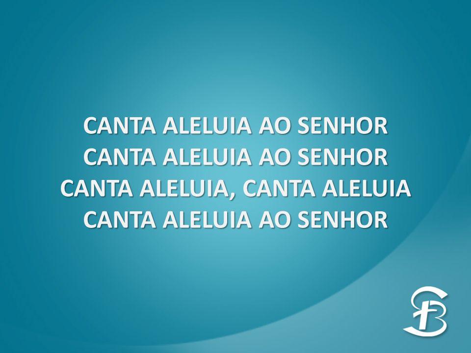 CANTA ALELUIA AO SENHOR CANTA ALELUIA, CANTA ALELUIA