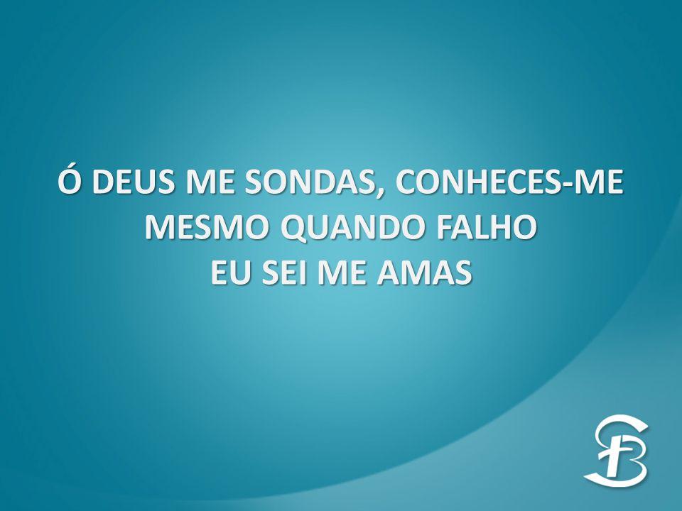 Ó DEUS ME SONDAS, CONHECES-ME