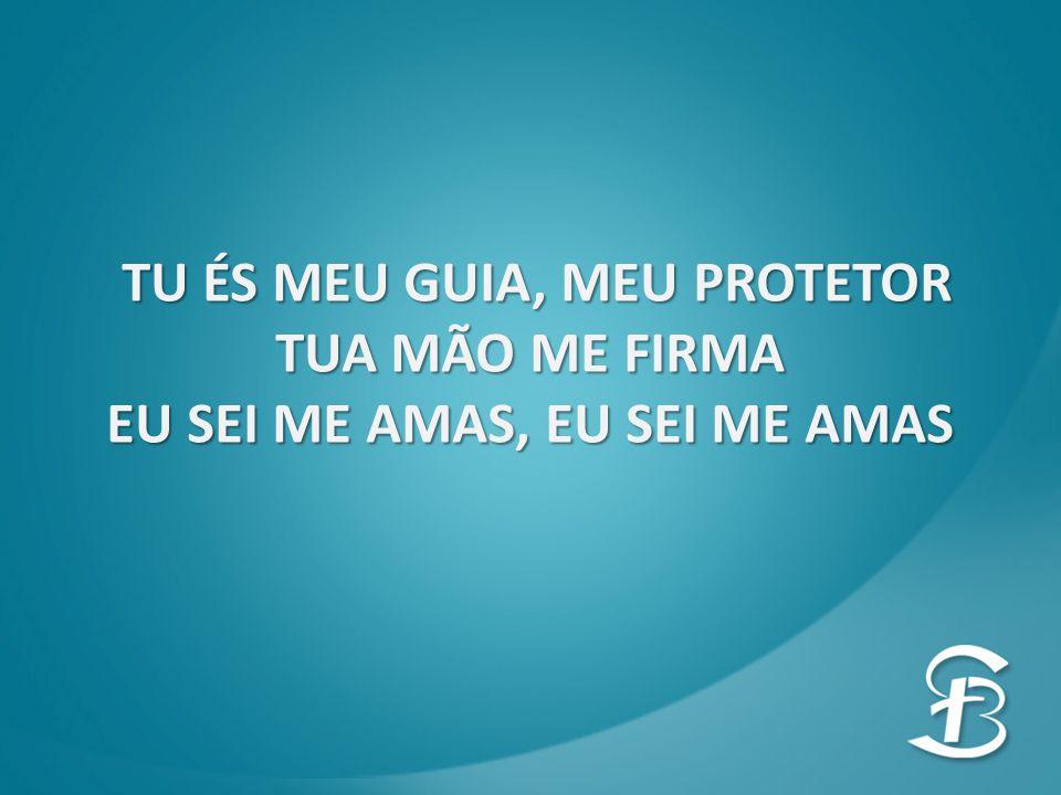 TU ÉS MEU GUIA, MEU PROTETOR EU SEI ME AMAS, EU SEI ME AMAS